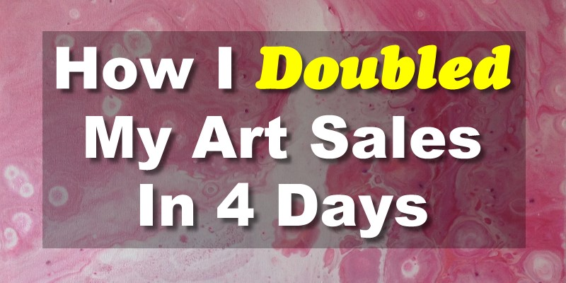 How I Doubled My Art Sales in 4 Days